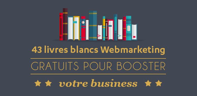 Les 43 Livres Blancs #WebMarketing Gratuits et Indispensables pour booster votre business