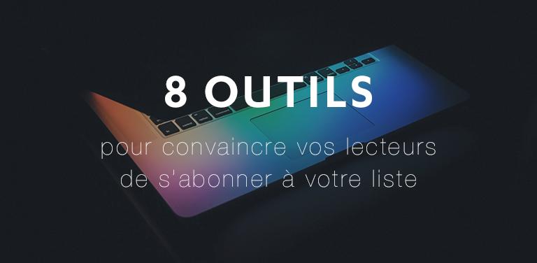 8 outils pour convaincre vos lecteurs de s'abonner à votre liste