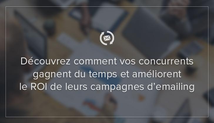 Découvrez comment vos concurrents gagnent du temps et améliorent le ROI de leurs campagnes d'emailing